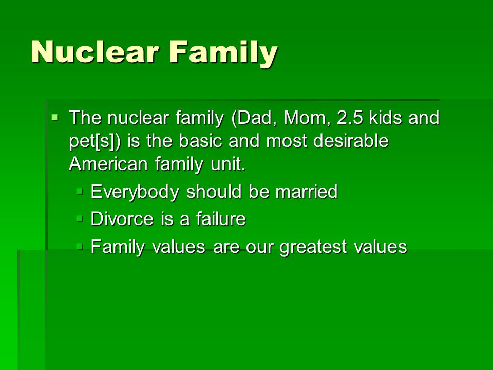 Nuclear Family The nuclear family (Dad, Mom, 2.5 kids and pet[s]) is the basic and most desirable American family unit.